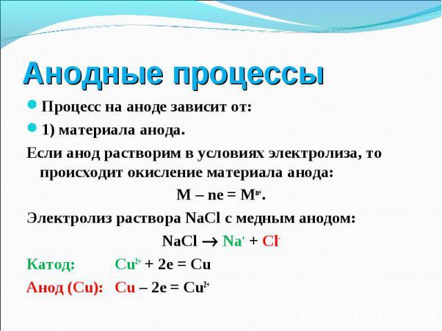 Процесс на аноде зависит от: Процесс на аноде зависит от: 1) материала анода. Если анод растворим в условиях электролиза, то происходит окисление материала анода: М – ne = Mn+. Электролиз раствора NaCl с медным анодом: NaCl Na+ + Cl- Катод: Сu2+ + 2…
