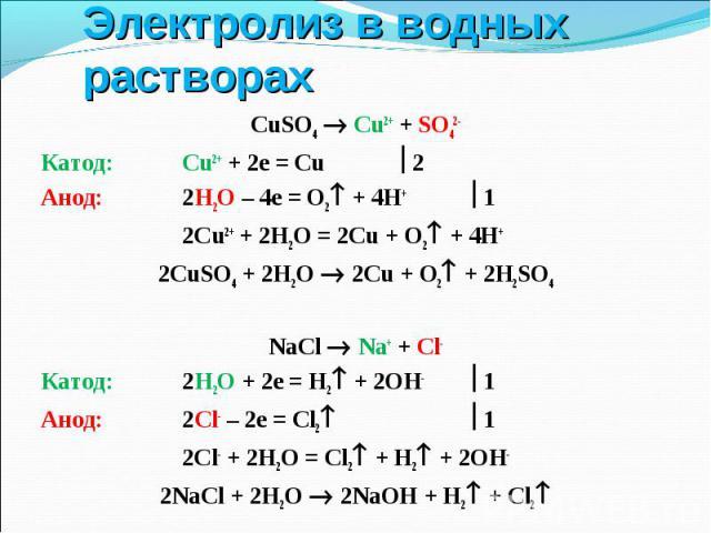 CuSO4 Cu2+ + SO42- CuSO4 Cu2+ + SO42- Катод: Cu2+ + 2e = Cu 2 Анод: 2Н2О – 4е = О2 + 4Н+ 1 2Сu2+ + 2H2O = 2Cu + O2 + 4H+ 2СuSO4 + 2H2O 2Сu + О2 + 2H2SO4 NaCl Na+ + Cl- Катод: 2Н2О + 2е = Н2 + 2ОН- 1 Анод: 2Cl- – 2e = Cl2 1 2Сl- + 2H2O = Cl2 + H2 + 2…
