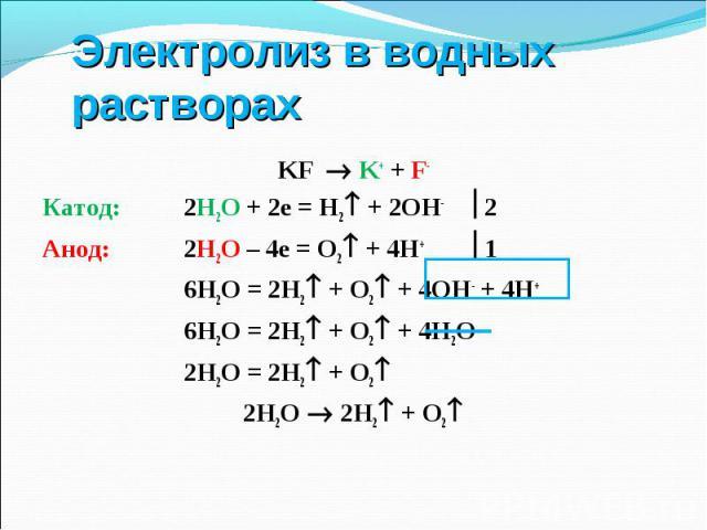 KF K+ + F- KF K+ + F- Катод: 2Н2О + 2е = Н2 + 2ОН- 2 Анод: 2Н2О – 4е = О2 + 4Н+ 1 6Н2О = 2Н2 + О2 + 4ОН- + 4Н+ 6Н2О = 2Н2 + О2 + 4Н2О 2Н2О = 2Н2 + О2 2Н2О 2Н2 + О2