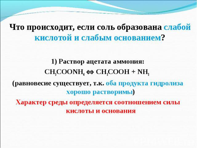 1) Раствор ацетата аммония: 1) Раствор ацетата аммония: CH3COONH4 CH3COOH + NH3 (равновесие существует, т.к. оба продукта гидролиза хорошо растворимы) Характер среды определяется соотношением силы кислоты и основания