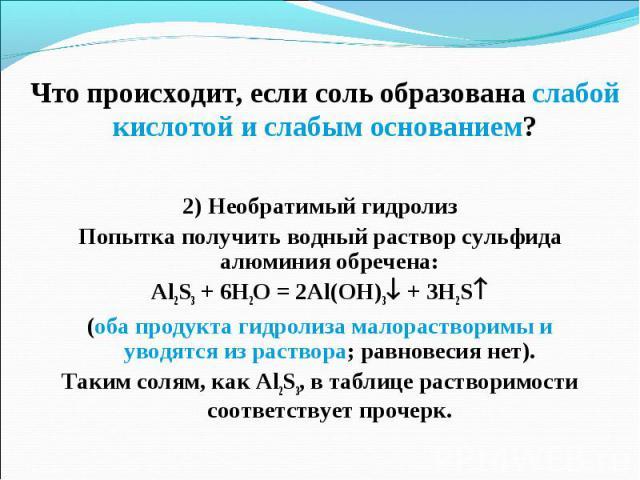 2) Необратимый гидролиз 2) Необратимый гидролиз Попытка получить водный раствор сульфида алюминия обречена: Al2S3 + 6H2O = 2Al(OH)3 + 3H2S (оба продукта гидролиза малорастворимы и уводятся из раствора; равновесия нет). Таким солям, как Al2S3, в табл…