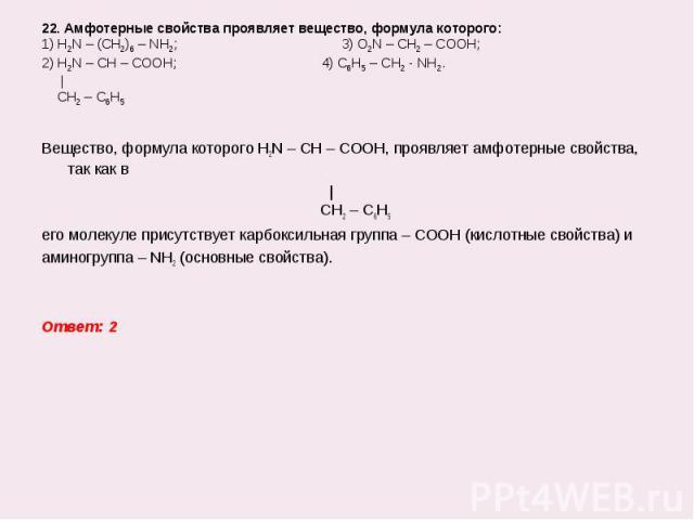 Вещество, формула которого H2N – CH – COOH, проявляет амфотерные свойства, так как в Вещество, формула которого H2N – CH – COOH, проявляет амфотерные свойства, так как в   CH2 – C6H5 его молекуле присутствует карбоксильная группа – СООН (кислотные с…