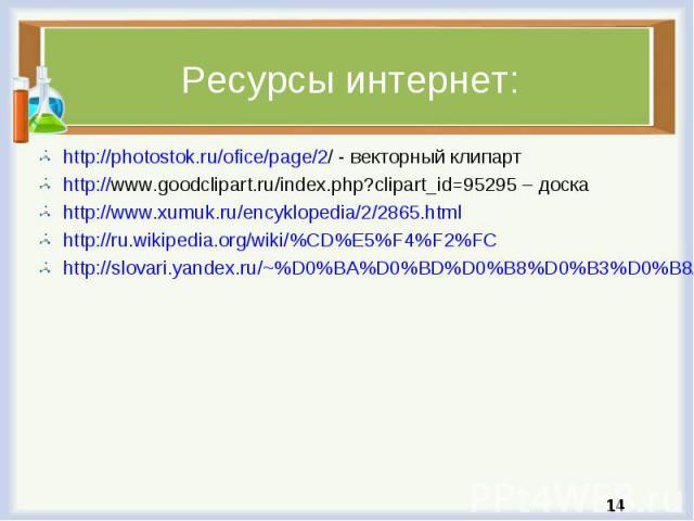 http://photostok.ru/ofice/page/2/ - векторный клипарт http://photostok.ru/ofice/page/2/ - векторный клипарт http://www.goodclipart.ru/index.php?clipart_id=95295 – доска http://www.xumuk.ru/encyklopedia/2/2865.html http://ru.wikipedia.org/wiki/%CD%E5…