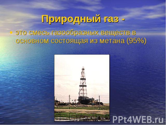 это смесь газообразных веществ в основном состоящая из метана (95%) это смесь газообразных веществ в основном состоящая из метана (95%)
