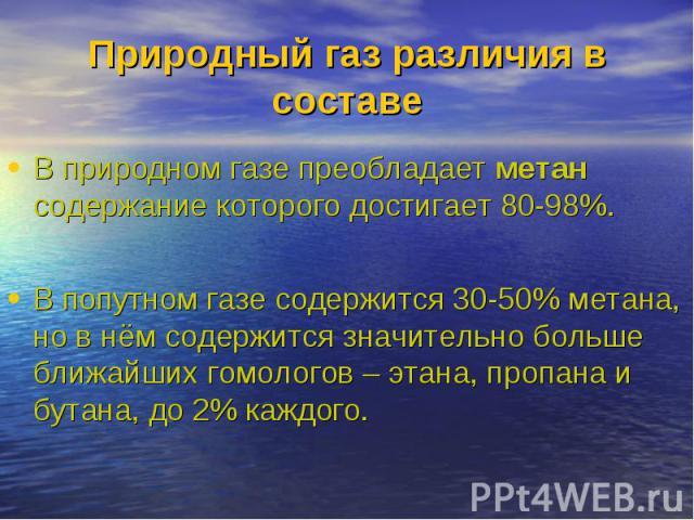 В природном газе преобладает метан содержание которого достигает 80-98%. В природном газе преобладает метан содержание которого достигает 80-98%. В попутном газе содержится 30-50% метана, но в нём содержится значительно больше ближайших гомологов – …