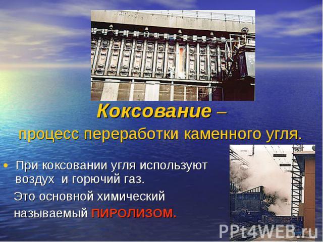 При коксовании угля используют воздух и горючий газ. При коксовании угля используют воздух и горючий газ. Это основной химический называемый ПИРОЛИЗОМ.