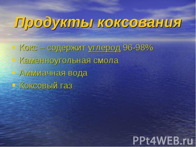 Кокс – содержит углерод 96-98% Кокс – содержит углерод 96-98% Каменноугольная смола Аммиачная вода Коксовый газ