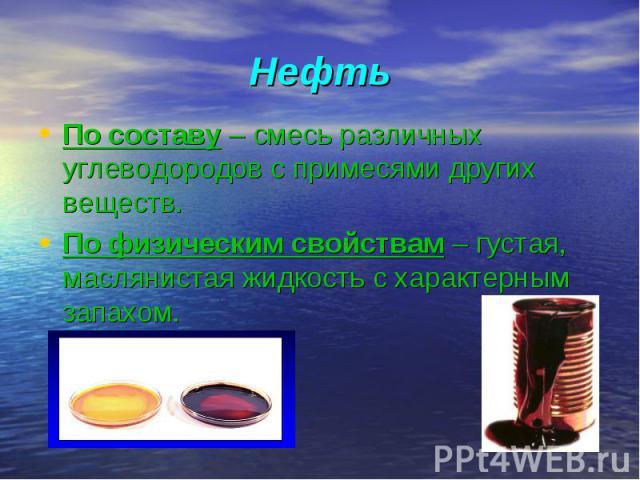 По составу – смесь различных углеводородов с примесями других веществ. По составу – смесь различных углеводородов с примесями других веществ. По физическим свойствам – густая, маслянистая жидкость с характерным запахом.