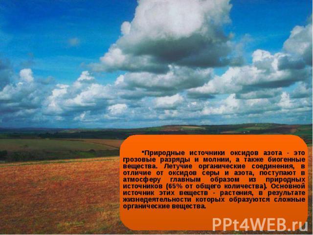 Природные источники оксидов азота - это грозовые разряды и молнии, а также биогенные вещества. Летучие органические соединения, в отличие от оксидов серы и азота, поступают в атмосферу главным образом из природных источников (65% от общего количеств…