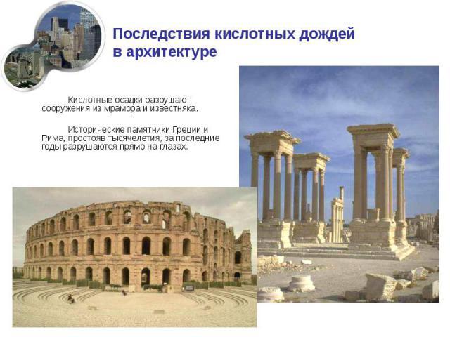 Кислотные осадки разрушают сооружения из мрамора и известняка. Кислотные осадки разрушают сооружения из мрамора и известняка. Исторические памятники Греции и Рима, простояв тысячелетия, за последние годы разрушаются прямо на глазах.