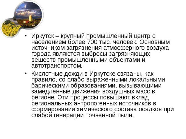 Иркутск – крупный промышленный центр с населением более 700 тыс. человек. Основным источником загрязнения атмосферного воздуха города являются выбросы загрязняющих веществ промышленными объектами и автотранспортом. Кислотные дожди в Иркутске связаны…