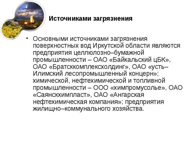 Источниками загрязнения Основными источниками загрязнения поверхностных вод Иркутской области являются предприятия целлюлозно–бумажной промышленности – ОАО «Байкальский цБК», ОАО «Братсккомплексхолдинг», ОАО «усть–Илимский лесопромышленный концерн»;…