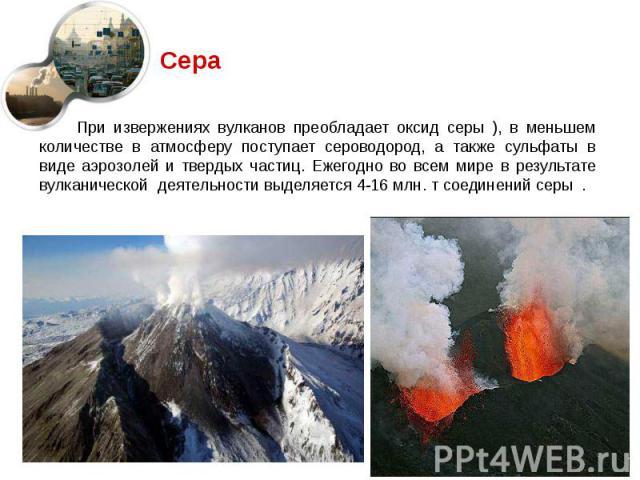 При извержениях вулканов преобладает оксид серы ), в меньшем количестве в атмосферу поступает сероводород, а также сульфаты в виде аэрозолей и твердых частиц. Ежегодно во всем мире в результате вулканической деятельности выделяется 4-16 млн. т соеди…