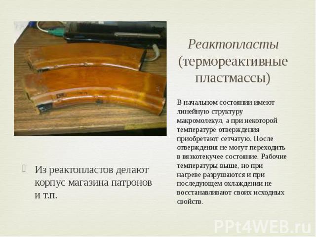 Реактопласты (термореактивные пластмассы) Из реактопластов делают корпус магазина патронов и т.п.