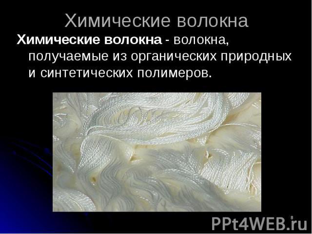 Химические волокна - волокна, получаемые из органических природных и синтетических полимеров. Химические волокна - волокна, получаемые из органических природных и синтетических полимеров.