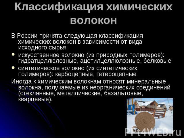 В России принята следующая классификация химических волокон в зависимости от вида исходного сырья: В России принята следующая классификация химических волокон в зависимости от вида исходного сырья: искусственное волокно (из природных полимеров): гид…
