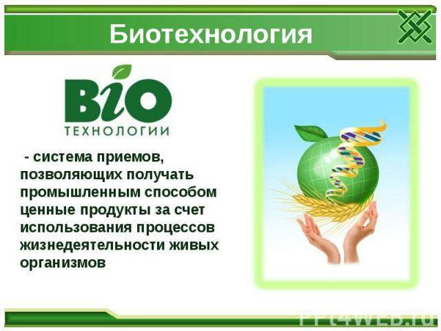Биотехнология - система приемов, позволяющих получать промышленным способом ценные продукты за счет использования процессов жизнедеятельности живых организмов