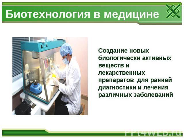 Биотехнология в медицине Создание новых биологически активных веществ и лекарственных препаратов для ранней диагностики и лечения различных заболеваний
