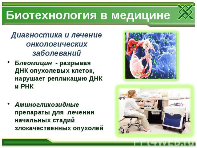 Биотехнология в медицине Диагностика и лечение онкологических заболеваний Блеомицин - разрывая ДНК опухолевых клеток, нарушает репликацию ДНК и РНК Аминогликозидные препараты для лечении начальных стадий злокачественных опухолей