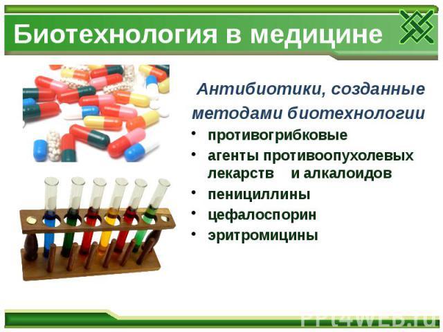 Биотехнология в медицине Антибиотики, созданные методами биотехнологии противогрибковые агенты противоопухолевых лекарств и алкалоидов пенициллины цефалоспорин эритромицины