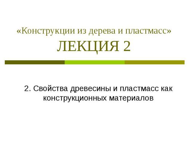 «Конструкции из дерева и пластмасс» ЛЕКЦИЯ 2 2. Свойства древесины и пластмасс как конструкционных материалов