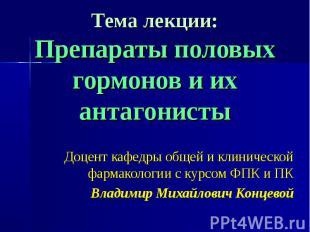 Тема лекции: Препараты половых гормонов и их антагонисты Доцент кафедры общей и