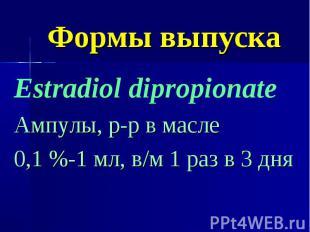 Формы выпуска Estradiol dipropionate Ампулы, р-р в масле 0,1 %-1 мл, в/м 1 раз в