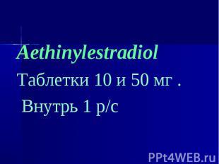 Aethinylestradiol Aethinylestradiol Таблетки 10 и 50 мг . Внутрь 1 р/с