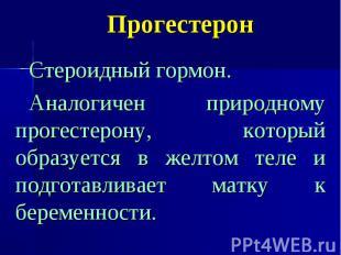 Прогестерон Стероидный гормон. Аналогичен природному прогестерону, который образ