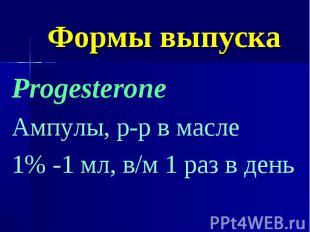 Формы выпуска Progesterone Ампулы, р-р в масле 1% -1 мл, в/м 1 раз в день