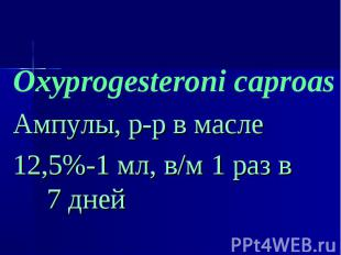 Oxyprogesteroni caproas Oxyprogesteroni caproas Ампулы, р-р в масле 12,5%-1 мл,