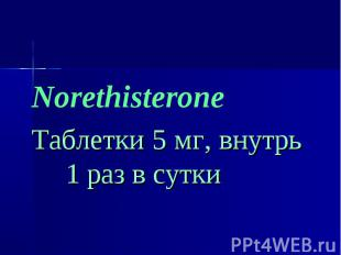 Norethisterone Norethisterone Таблетки 5 мг, внутрь 1 раз в сутки