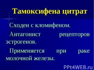 Тамоксифена цитрат Сходен с кломифеном. Антагонист рецепторов эстрогенов. Примен