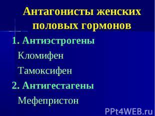 Антагонисты женских половых гормонов 1. Антиэстрогены Кломифен Тамоксифен 2. Ант