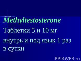 Methyltestosterone Methyltestosterone Таблетки 5 и 10 мг внутрь и под язык 1 раз