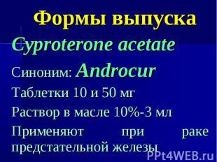 Формы выпуска Cyproterone acetate Синоним: Androcur Таблетки 10 и 50 мг Раствор
