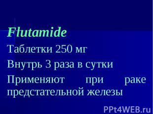 Flutamide Flutamide Таблетки 250 мг Внутрь 3 раза в сутки Применяют при раке пре