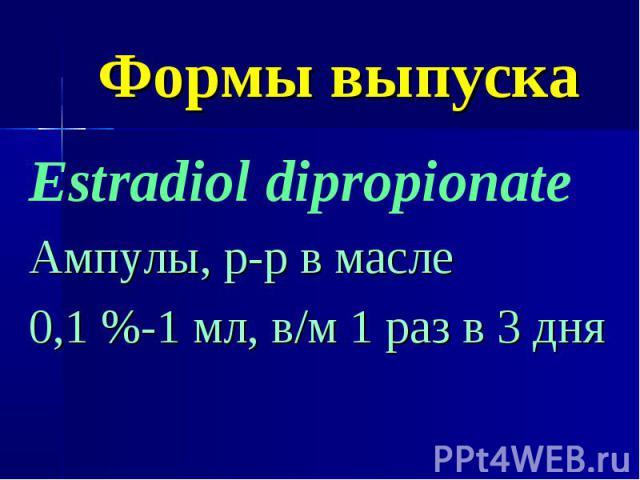 Формы выпуска Estradiol dipropionate Ампулы, р-р в масле 0,1 %-1 мл, в/м 1 раз в 3 дня