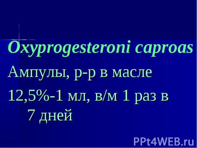Oxyprogesteroni caproas Oxyprogesteroni caproas Ампулы, р-р в масле 12,5%-1 мл, в/м 1 раз в 7 дней