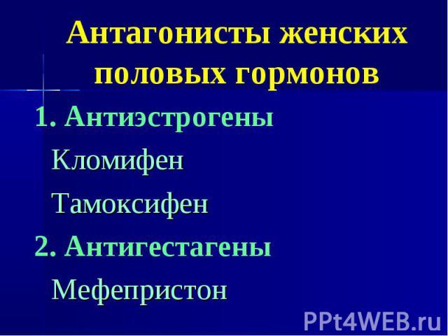 Антагонисты женских половых гормонов 1. Антиэстрогены Кломифен Тамоксифен 2. Антигестагены Мефепристон