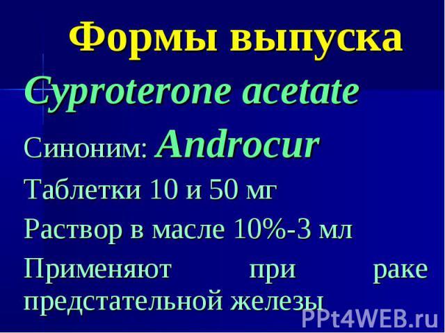 Формы выпуска Cyproterone acetate Синоним: Androcur Таблетки 10 и 50 мг Раствор в масле 10%-3 мл Применяют при раке предстательной железы