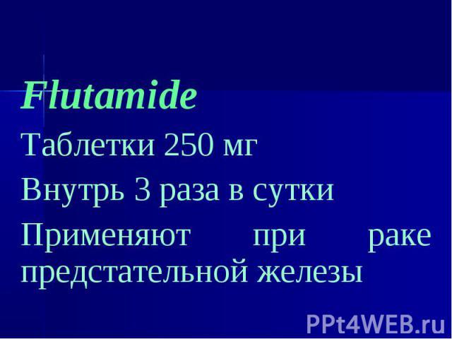 Flutamide Flutamide Таблетки 250 мг Внутрь 3 раза в сутки Применяют при раке предстательной железы