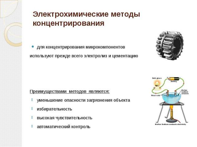 Электрохимические методы концентрирования для концентрирования микрокомпонентов используют прежде всего электролиз и цементацию Преимуществами методов являются: уменьшение опасности загрязнения объекта избирательность высокая чувствительность автома…