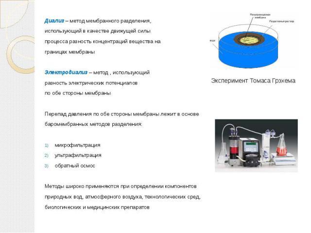 Диализ – метод мембранного разделения, Диализ – метод мембранного разделения, использующий в качестве движущей силы процесса разность концентраций вещества на границах мембраны Электродиализ – метод , использующий разность электрических потенциалов …