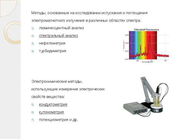 Методы, основанные на исследовании испускания и поглощения Методы, основанные на исследовании испускания и поглощения электромагнитного излучения в различных областях спектра: люминесцентный анализ спектральный анализ нефелометрия турбидиметрия Элек…