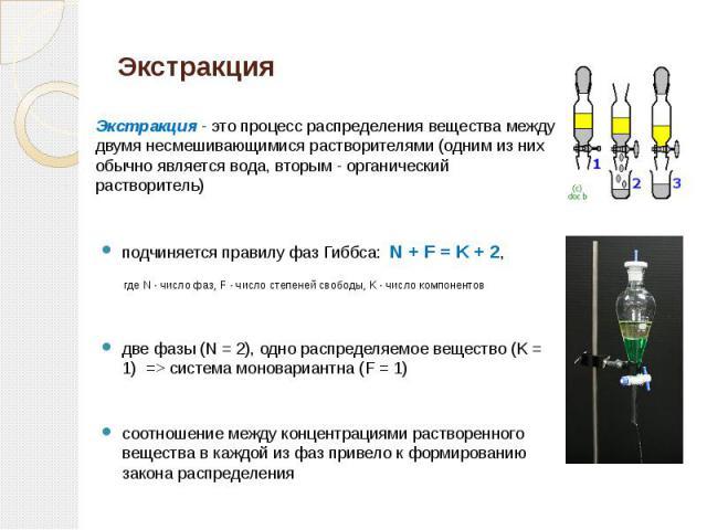 Экстракция Экстракция - это процесс распределения вещества между двумя несмешивающимися растворителями (одним из них обычно является вода, вторым - органический растворитель) подчиняется правилу фаз Гиббса: N + F = K + 2, где N - число фаз, F - числ…