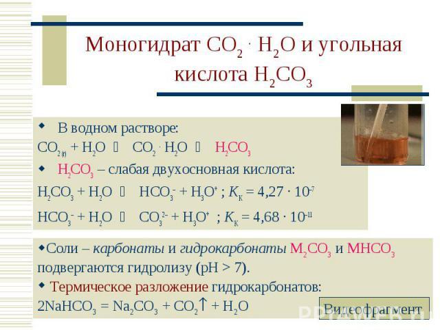 В водном растворе: В водном растворе: CO2 (г) + H2O CO2 . H2O H2CO3 H2CO3 – слабая двухосновная кислота: H2CO3 + H2O HCO3– + H3O+ ; KK = 4,27 · 10–7 HCO3– + H2O CO32– + H3O+ ; KK = 4,68 · 10–11