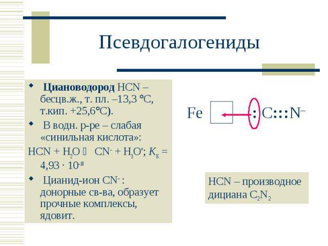 Циановодород HCN – бесцв.ж., т. пл. –13,3 С, т.кип. +25,6 С). Циановодород HCN – бесцв.ж., т. пл. –13,3 С, т.кип. +25,6 С). В водн. р-ре – слабая «синильная кислота»: HCN + H2O CN– + H3O+; KK = 4,93 · 10–10 Цианид-ион CN : донорные св-ва, образует п…