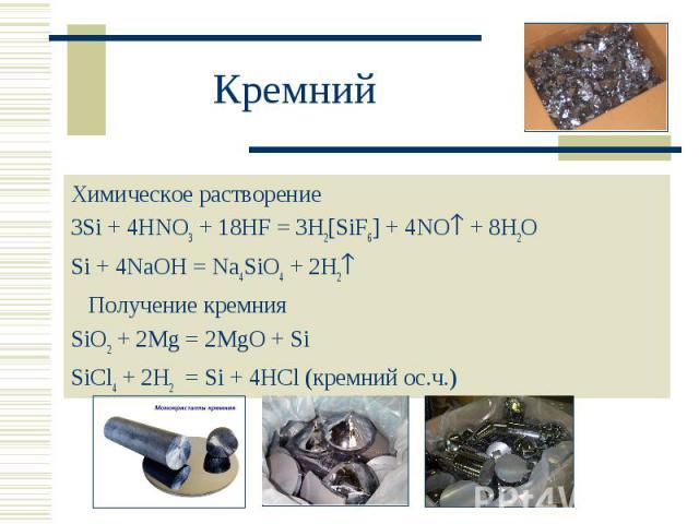 Химическое растворение Химическое растворение 3Si + 4HNO3 + 18HF = 3H2[SiF6] + 4NO + 8H2O Si + 4NaOH = Na4SiO4 + 2H2 Получение кремния SiO2 + 2Mg = 2MgO + Si SiCl4 + 2H2 = Si + 4HCl (кремний ос.ч.)