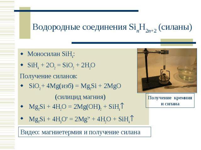 Моносилан SiH4: Моносилан SiH4: SiH4 + 2O2 = SiO2 + 2H2O Получение силанов: SiO2 + 4Mg(изб) = Mg2Si + 2MgO (силицид магния) Mg2Si + 4H2O = 2Mg(OH)2 + SiH4 Mg2Si + 4H3O+ = 2Mg2+ + 4H2O + SiH4